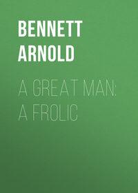 Arnold, Bennett  - A Great Man: A Frolic