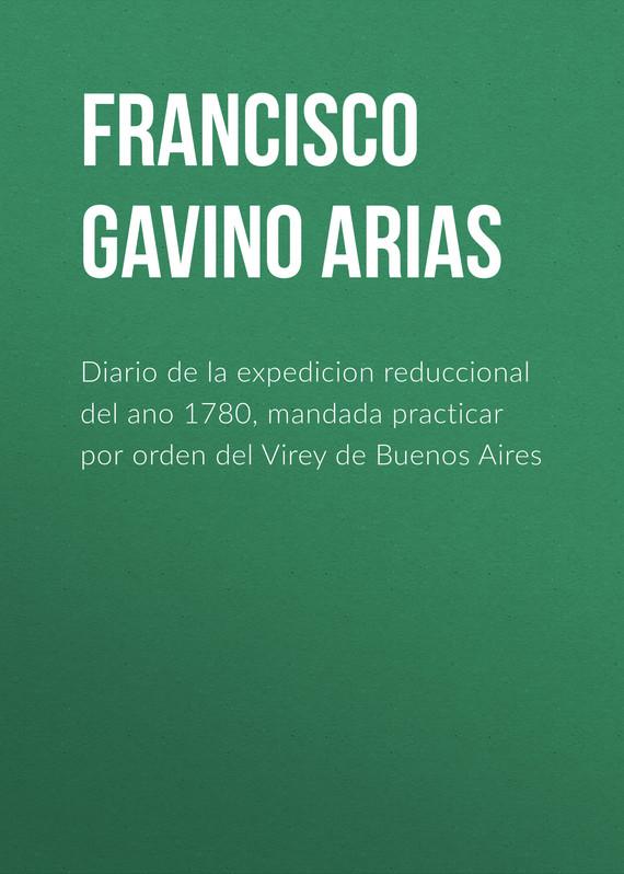 Francisco Gavino de Arias Diario de la expedicion reduccional del ano 1780, mandada practicar por orden del Virey de Buenos Aires diario de una vaca