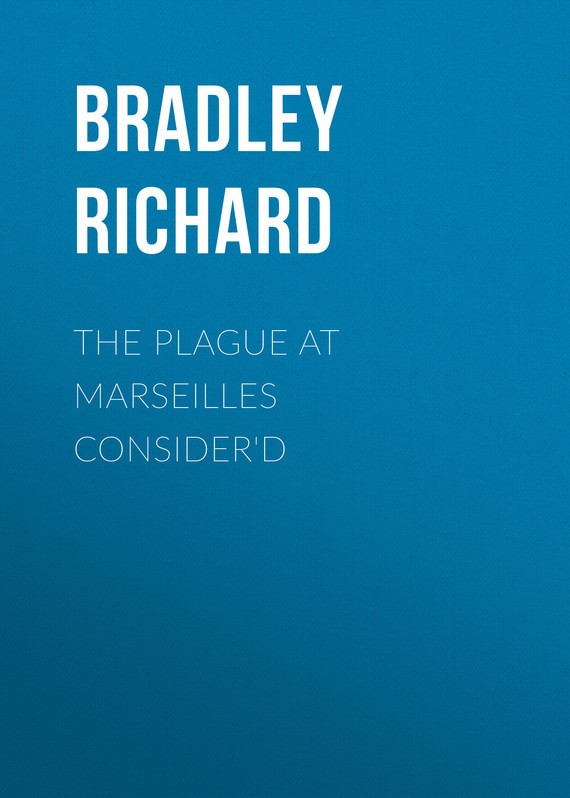 Обложка книги The Plague at Marseilles Consider'd, автор Richard, Bradley