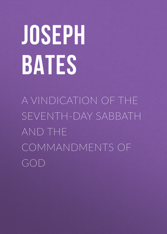 Joseph Bates A Vindication of the Seventh-Day Sabbath and the Commandments of God bates arlo mr jacobs a tale of the drummer the reporter and the prestidigitateur