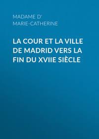 Madame d' Aulnoy Marie-Catherine - La cour et la ville de Madrid vers la fin du XVIIe si?cle