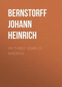Heinrich, Bernstorff Johann  - My Three Years in America