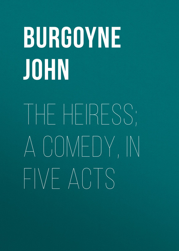 Burgoyne John The Heiress; a comedy, in five acts