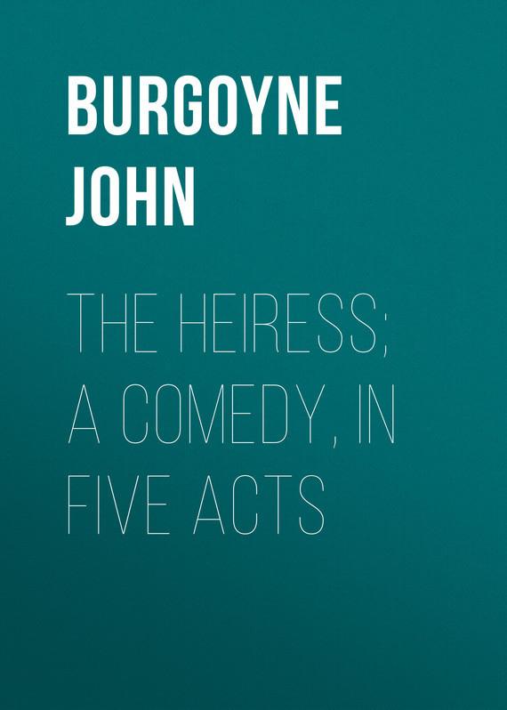 Обложка книги The Heiress; a comedy, in five acts, автор John, Burgoyne