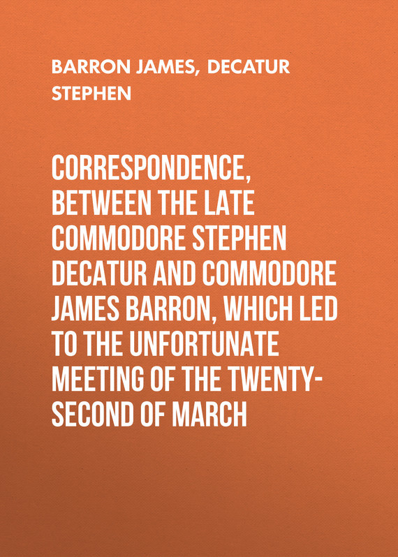 Barron James Correspondence, between the late Commodore Stephen Decatur and Commodore James Barron, which led to the unfortunate meeting of the twenty-second of March stephen fry the liar