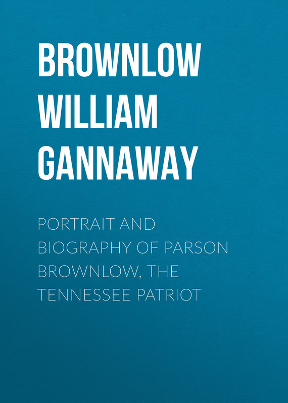 Brownlow William Gannaway Portrait and Biography of Parson Brownlow, The Tennessee Patriot