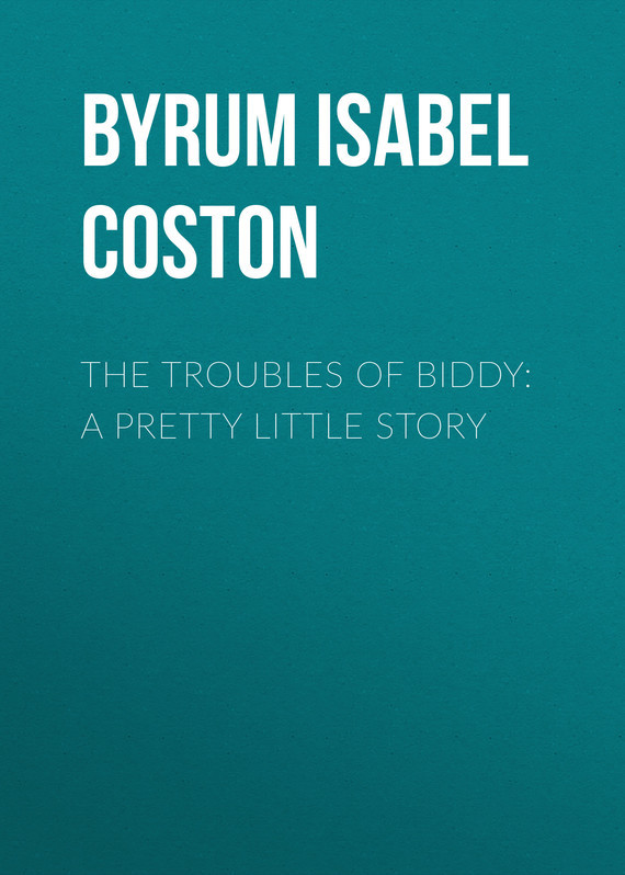 The Troubles of Biddy: A Pretty Little Story