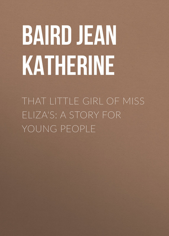 Baird Jean Katherine That Little Girl of Miss Eliza's: A Story for Young People little miss tiny