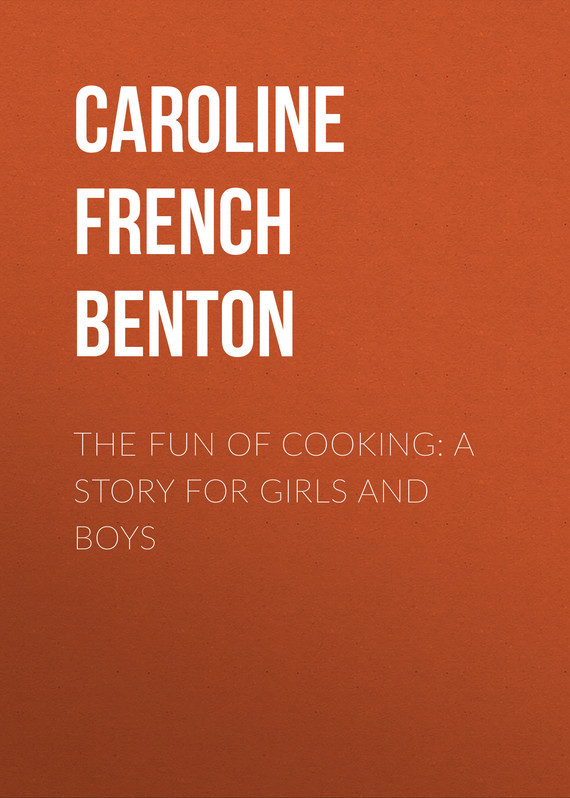 Caroline French Benton The Fun of Cooking: A Story for Girls and Boys
