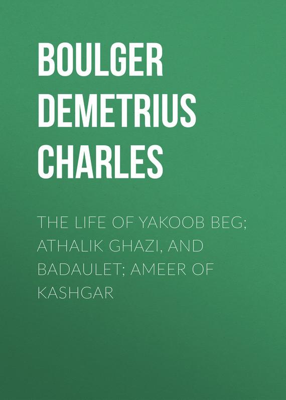 The Life of Yakoob Beg; Athalik Ghazi, and Badaulet; Ameer of Kashgar