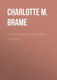 Brame, Charlotte M.  - Love Works Wonders: A Novel