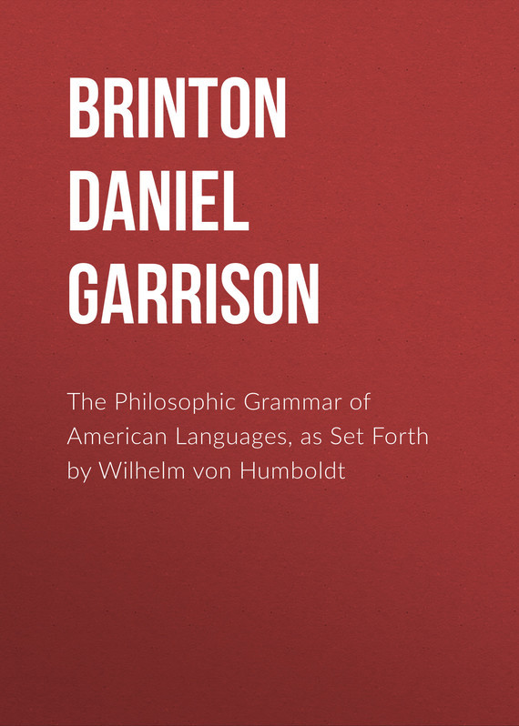 Brinton Daniel Garrison The Philosophic Grammar of American Languages, as Set Forth by Wilhelm von Humboldt brinton daniel garrison the religious sentiment