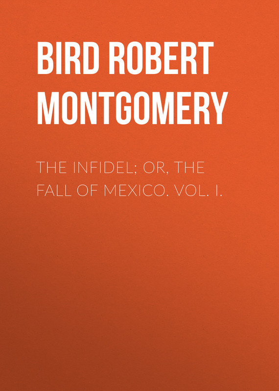Bird Robert Montgomery The Infidel; or, the Fall of Mexico. Vol. I. infidel