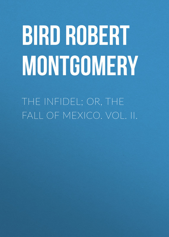 Bird Robert Montgomery The Infidel; or, the Fall of Mexico. Vol. II. infidel