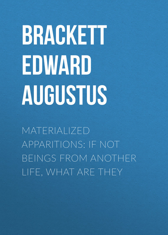 Brackett Edward Augustus Materialized Apparitions: If Not Beings from Another Life, What Are They if only they could talk page 4