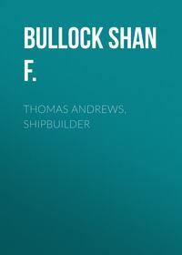 F., Bullock Shan  - Thomas Andrews, Shipbuilder