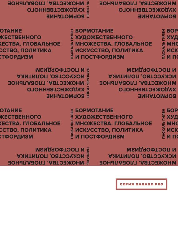 Паскаль Гилен Бормотание художественного множества. Глобальное искусство, политика и постфордизм (сборник)