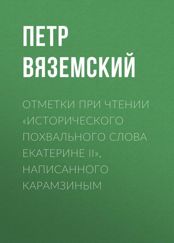Петр Вяземский Отметки при чтении «Исторического похвального слова Екатерине II», написанного Карамзиным