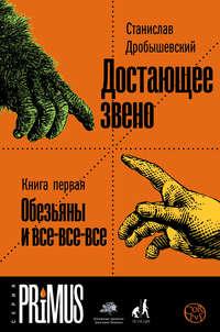 Дробышевский, Станислав  - Достающее звено. Книга 1. Обезьяны и все-все-все