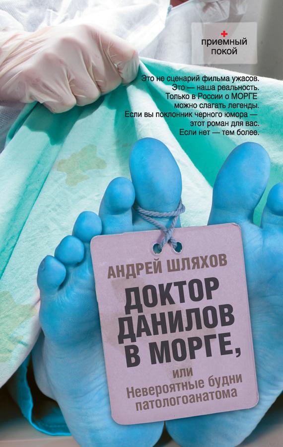 Андрей Шляхов Доктор Данилов в морге, или Невероятные будни патологоанатома idvd доктор андрей курпатов все решим проблемы из детства