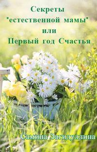 Загидуллина, Самина Ильгизовна  - Секреты «естественной мамы», или Первый год Счастья