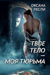 Лесли, Оксана  - Твое тело – моя тюрьма