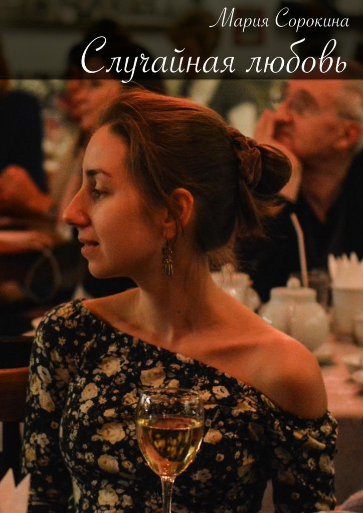 Мария Сорокина Случайная любовь лидия лукьяненко случайная жизнь