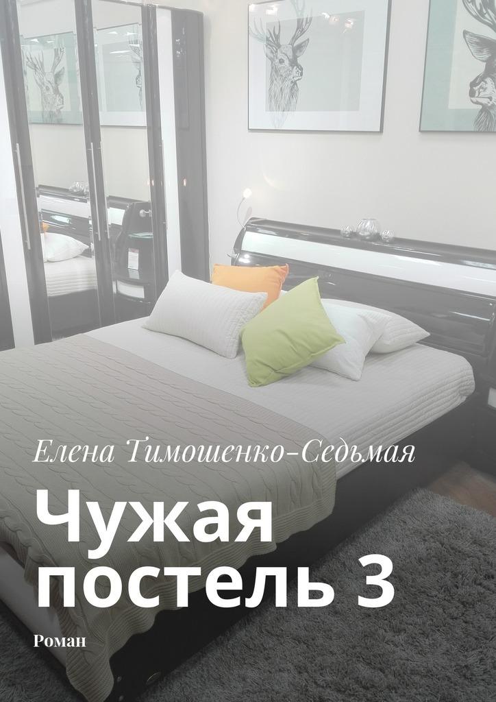 Елена Тимошенко-Седьмая Чужая постель 3. Роман