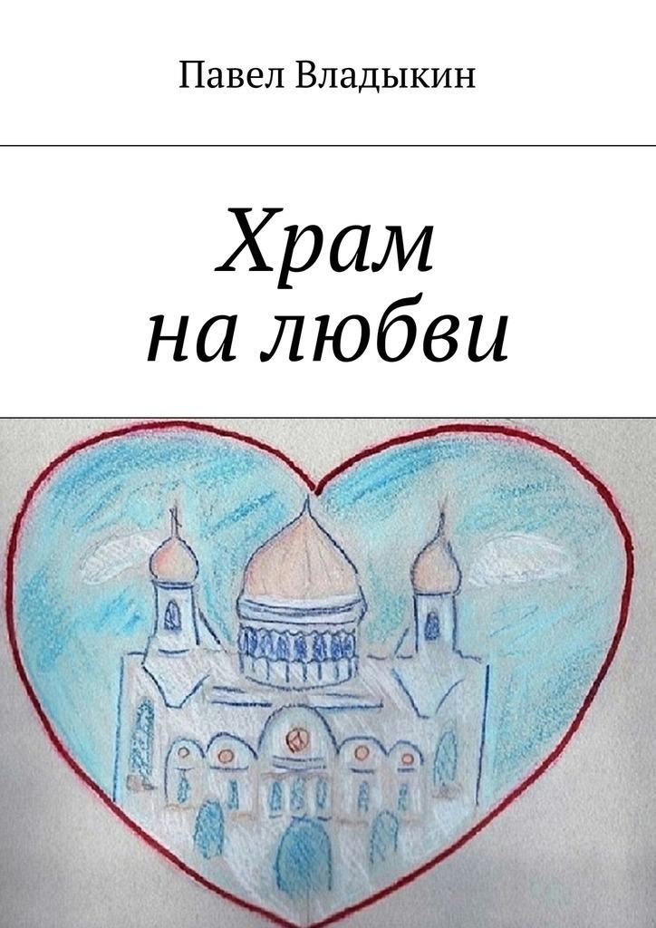 Павел Владыкин Храм налюбви. Книга стихов диброва алёна парапет книга стихов