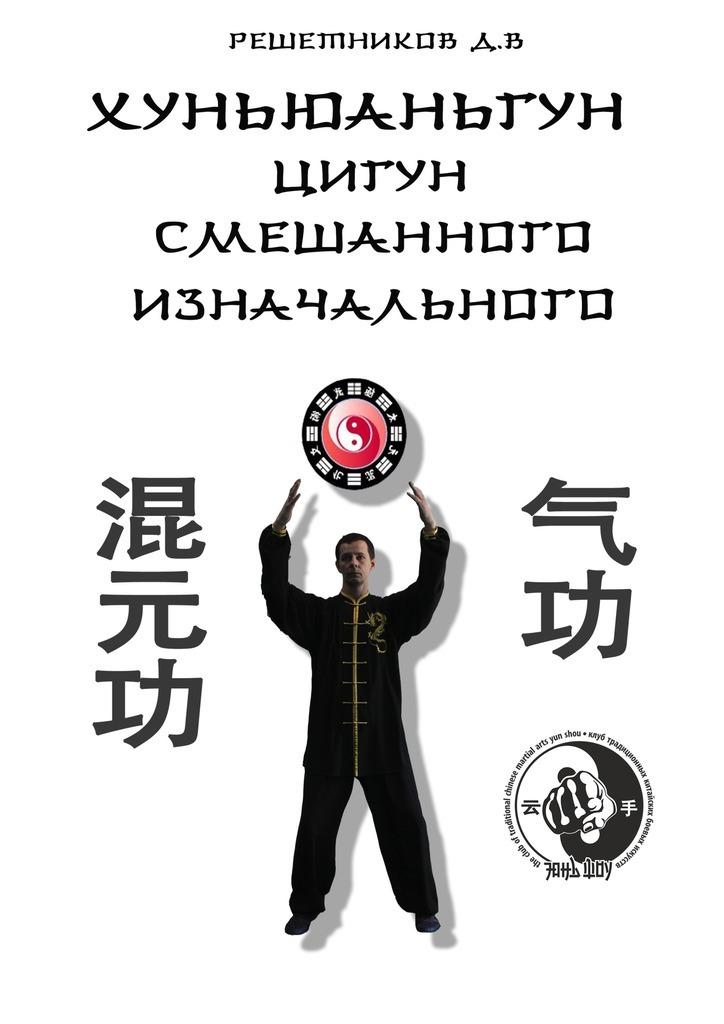 Денис Викторович Решетников Хуньюаньгун. Цигун смешанного изначального