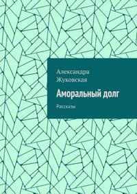 Александра Жуковская - Аморальныйдолг. Рассказы