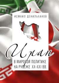Исмаил Денильханов - Иран в мировой политике на рубеже XX—XXI вв.