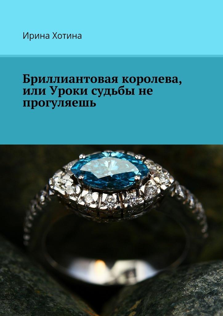 Ирина Хотина - Бриллиантовая королева, или Уроки судьбы не прогуляешь