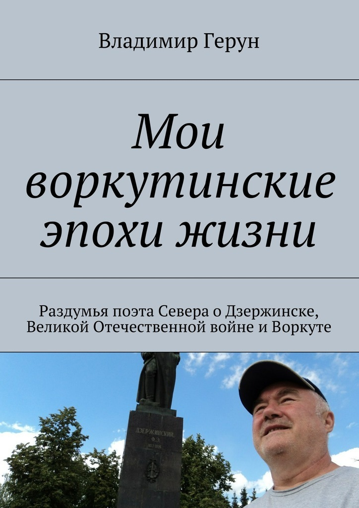 Мои воркутинские эпохи жизни. Раздумья поэта Севера оДзержинске, Великой Отечественной войне иВоркуте