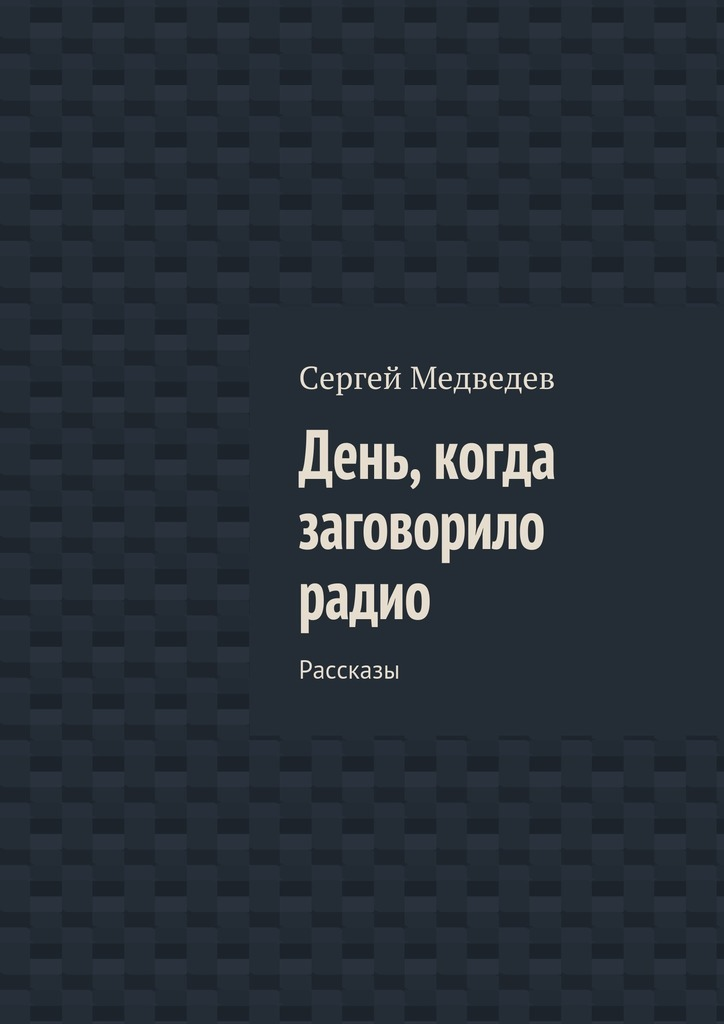 Сергей Артурович Медведев День, когда заговорило радио. Рассказы