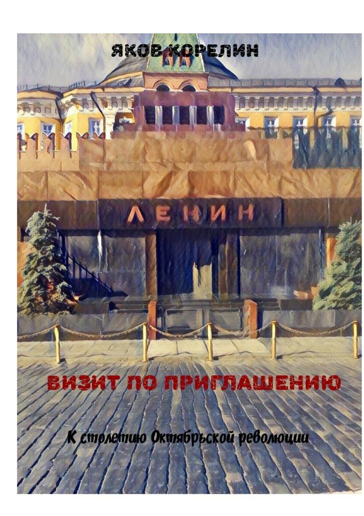 Яков Корелин - Визит по приглашению. К столетию Октябрьской революции