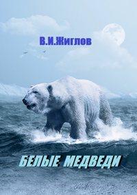 В. И. Жиглов - Белые медведи