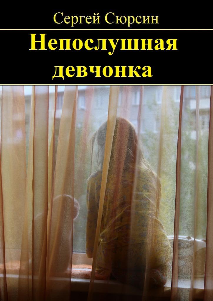 Сергей Сюрсин Непослушная девчонка. Фантастические рассказы и сказки для детей