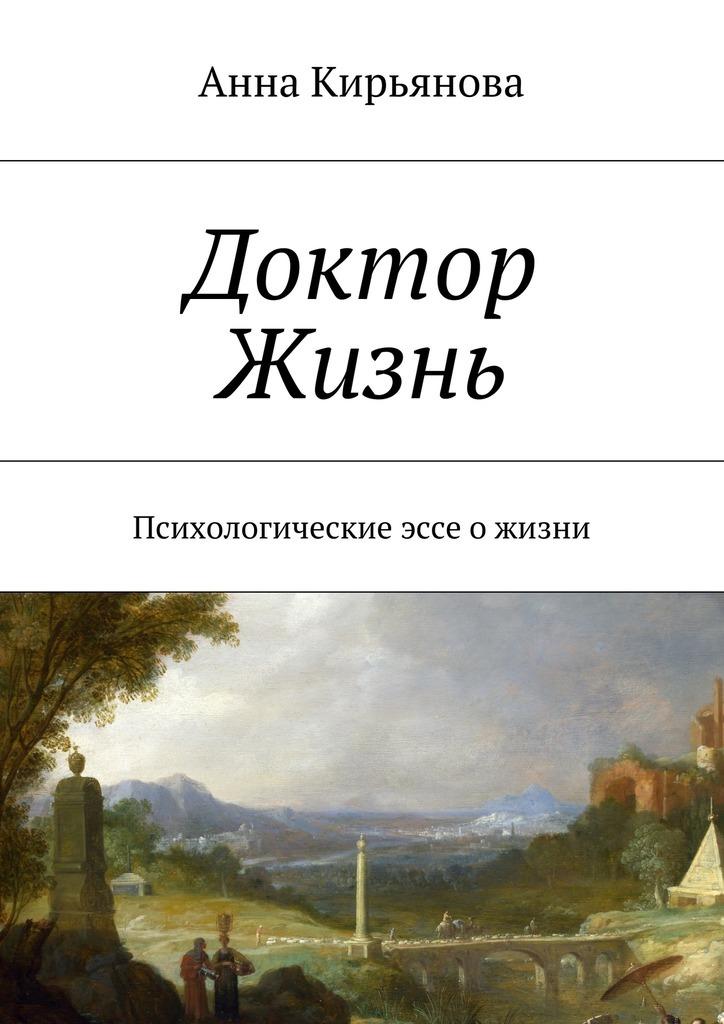Анна Валентиновна Кирьянова Доктор Жизнь. Психологические эссе о жизни ISBN: 9785448536502