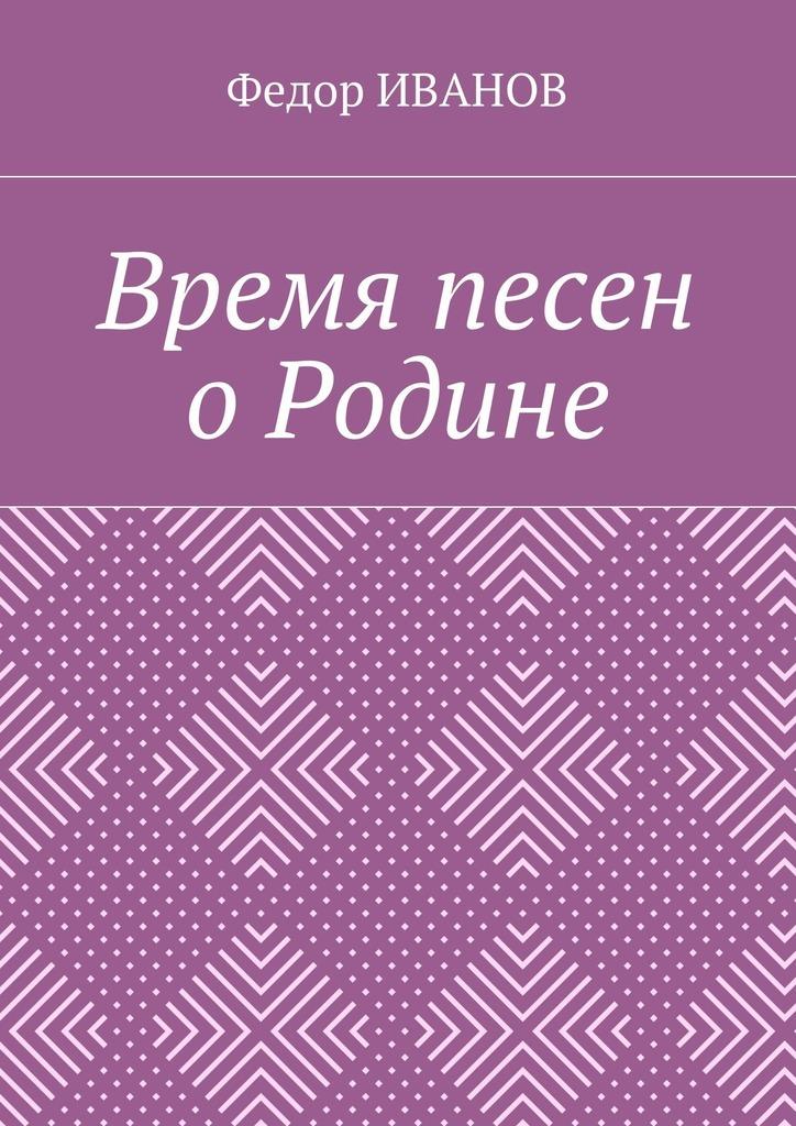 Федор Иванов Время песен о Родине антон иванов загадка исчезнувшего друга