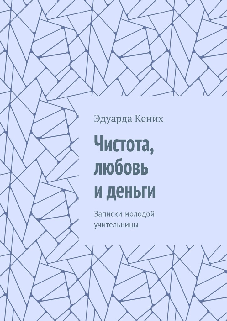 Эдуарда Кених Чистота, любовь иденьги. Записки молодой учительницы русская жизнь за две недели 20 37 октябрь 2008