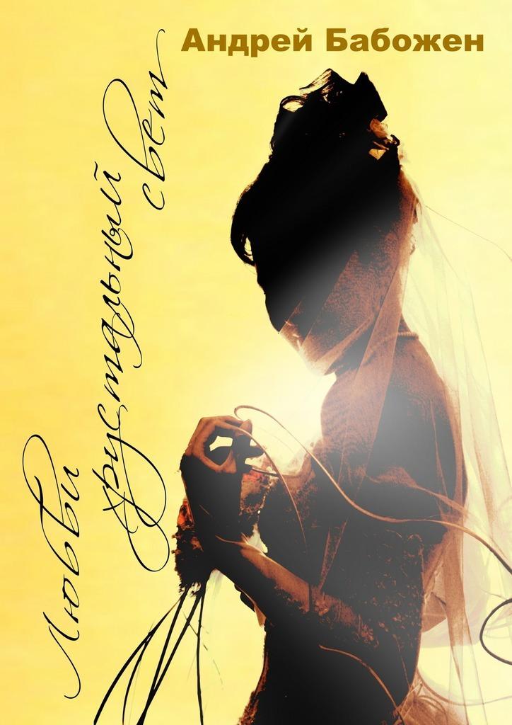 Андрей Бабожен Любви хрустальный свет. Стихи. 2-е издание, исправленное свет любви