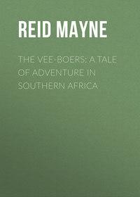 Mayne, Reid  - The Vee-Boers: A Tale of Adventure in Southern Africa