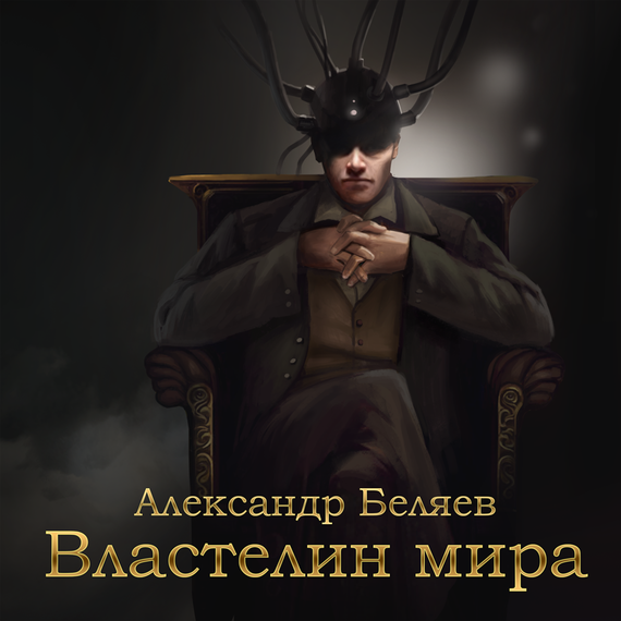Александр Беляев Властелин мира сергей галиуллин чувство вины илегкие наркотики