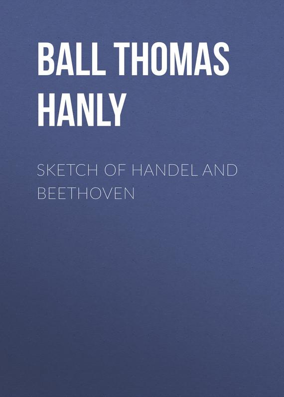 Ball Thomas Hanly Sketch of Handel and Beethoven handel the glories of handel opera