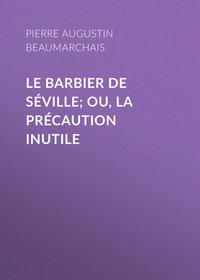 Beaumarchais, Pierre Augustin Caron de  - Le barbier de S?ville; ou, la pr?caution inutile