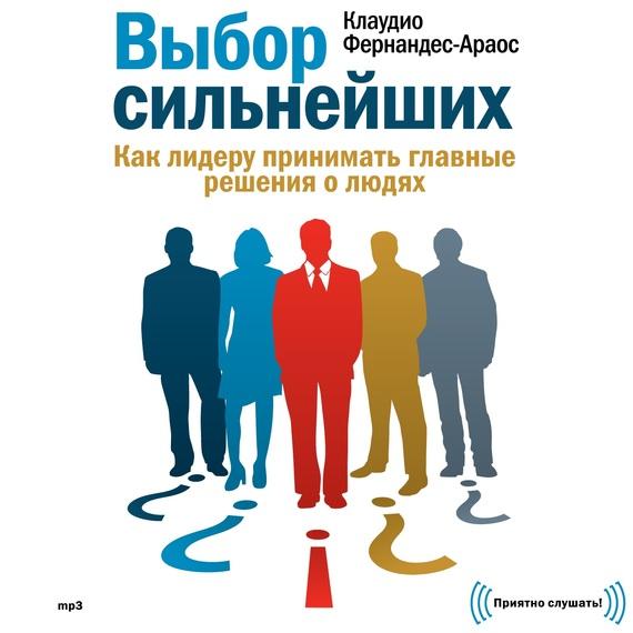 Обложка книги Выбор сильнейших. Как лидеру принимать главные решения о людях, автор Клаудио Фернандес-Араос