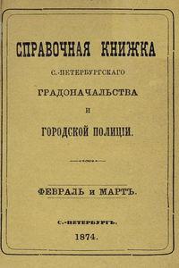 - Справочная книжка С.-Петербургского градоначальства и городской полиции, составлена по 5 марта 1874 г.