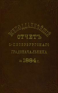 - Всеподданнейший отчет С.-Петербургского градоначальника за 1884 г.