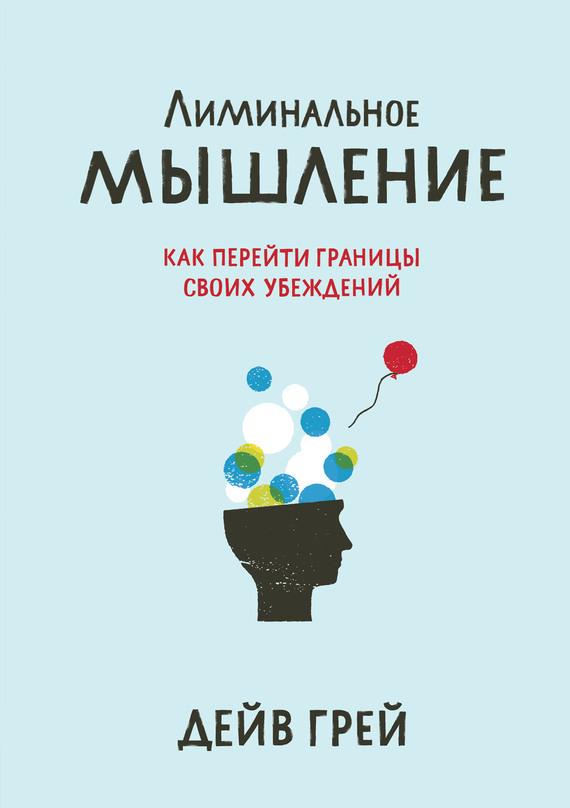 Дейв Грей Лиминальное мышление. Как перейти границы своих убеждений я изобретатель 60 творческих заданий чтобы научиться нестандартно мыслить